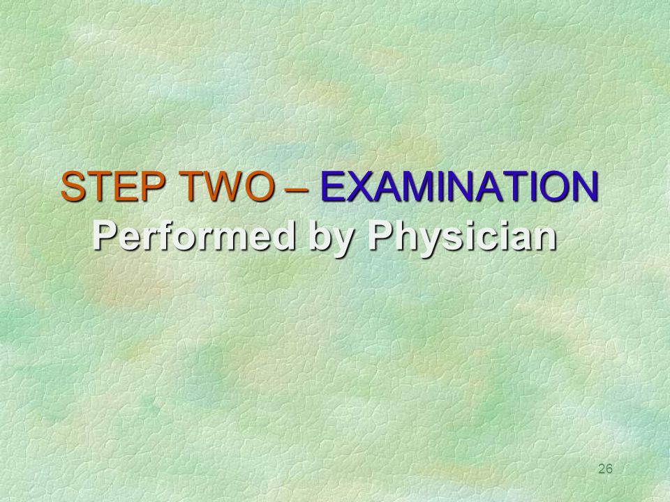 26 STEP TWO – EXAMINATION Performed by Physician STEP TWO – EXAMINATION Performed by Physician