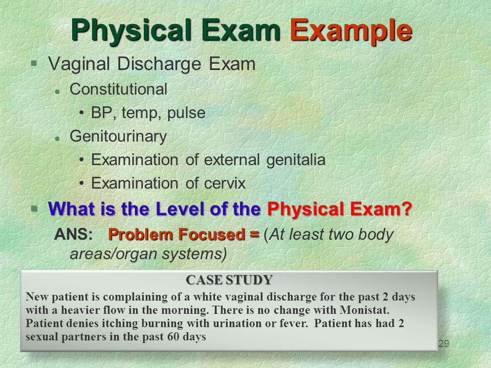 29 Physical Exam Example  Vaginal Discharge Exam Constitutional BP, temp, pulse Genitourinary Examination of external genitalia Examination of cervix
