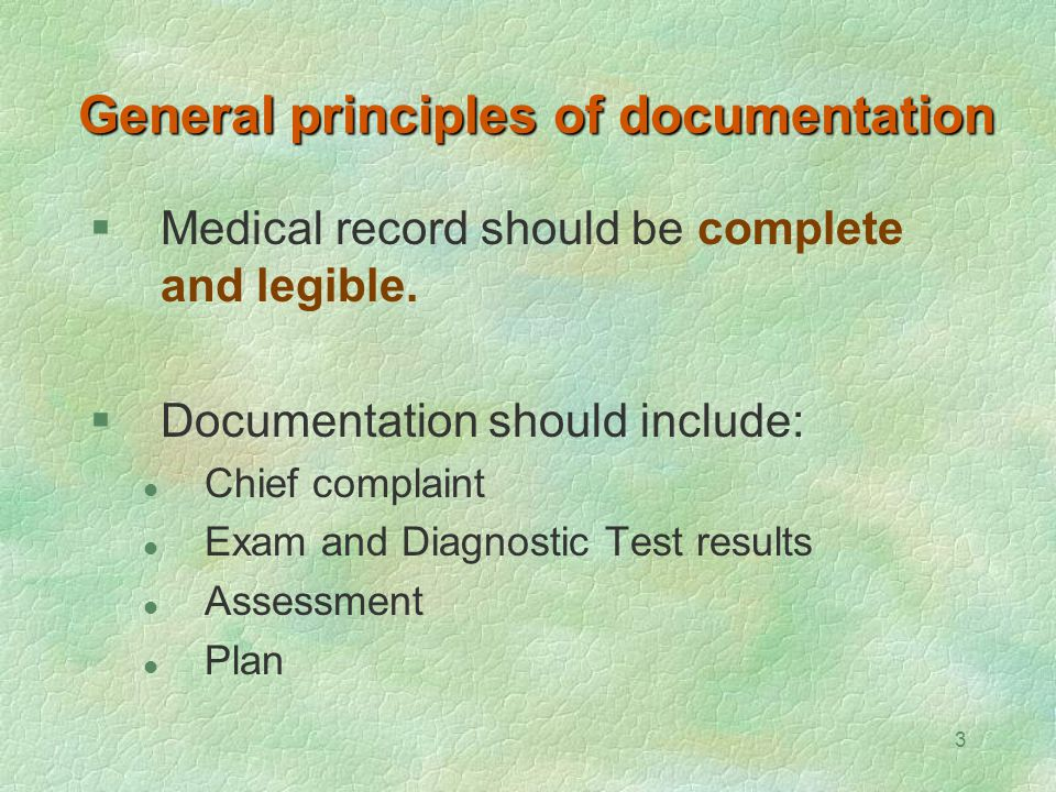 3 General principles of documentation  Medical record should be complete and legible.  Documentation should include: Chief complaint Exam and Diagno