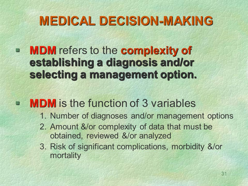 31 MEDICAL DECISION-MAKING  MDMcomplexity of establishing a diagnosis and/or selecting a management option.  MDM refers to the complexity of establi