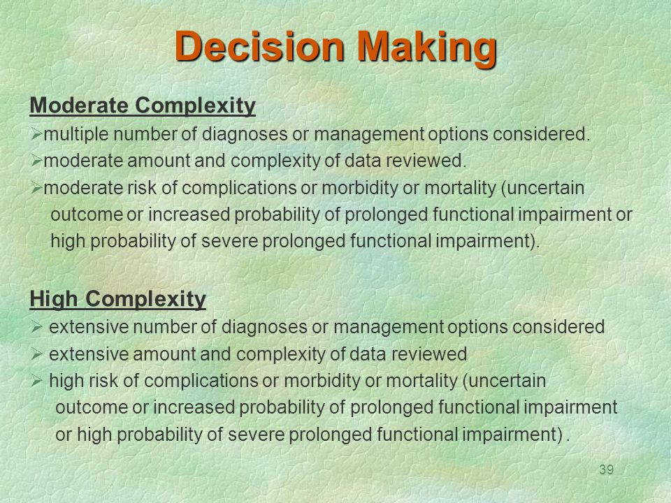 39 Decision Making Moderate Complexity  multiple number of diagnoses or management options considered.  moderate amount and complexity of data revie