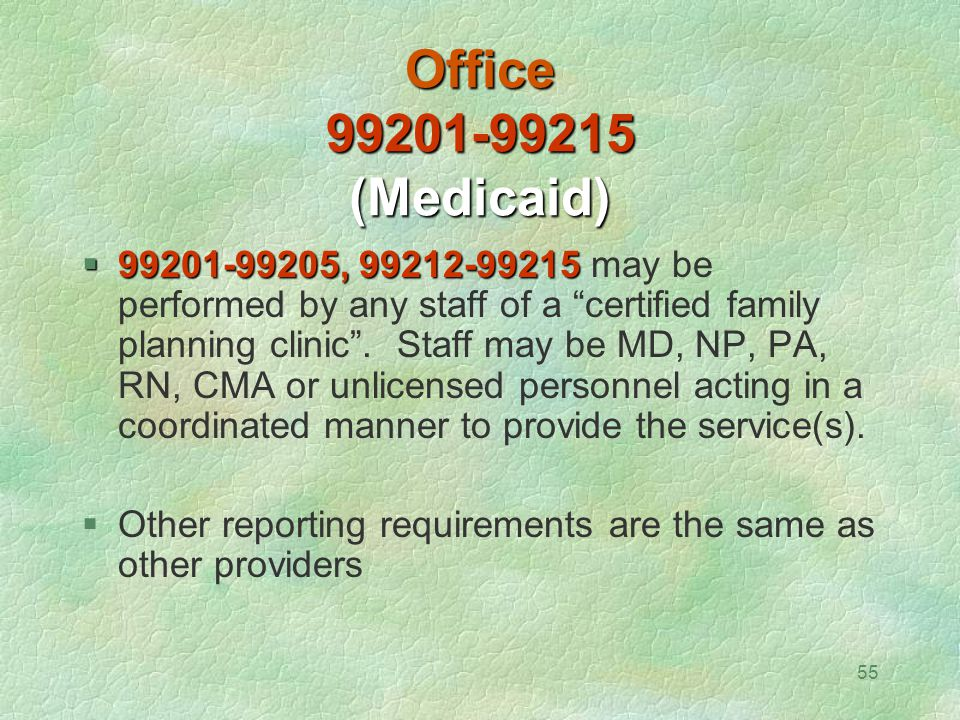 """55 Office 99201-99215 (Medicaid)  99201-99205, 99212-99215  99201-99205, 99212-99215 may be performed by any staff of a """"certified family planning c"""