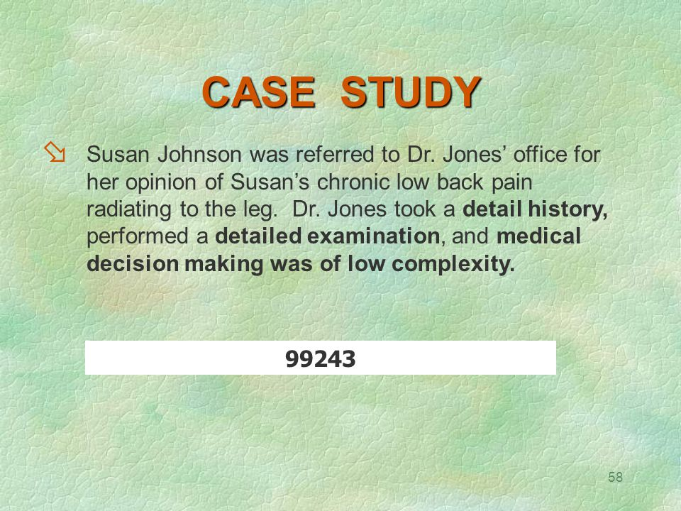 58 CASE STUDY  Susan Johnson was referred to Dr. Jones' office for her opinion of Susan's chronic low back pain radiating to the leg. Dr. Jones took