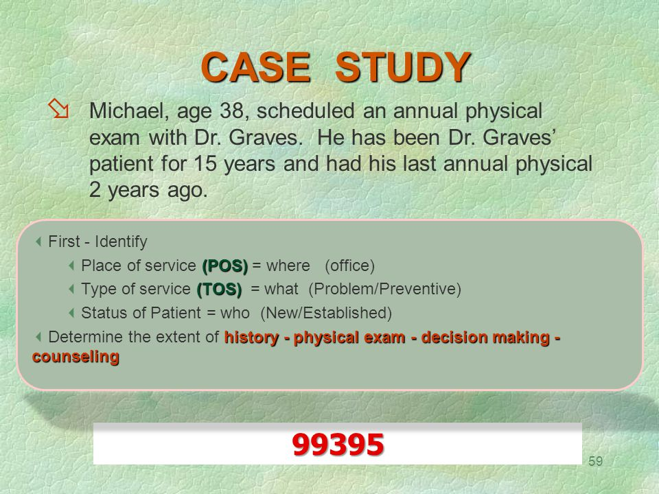 59 CASE STUDY  Michael, age 38, scheduled an annual physical exam with Dr. Graves. He has been Dr. Graves' patient for 15 years and had his last annu