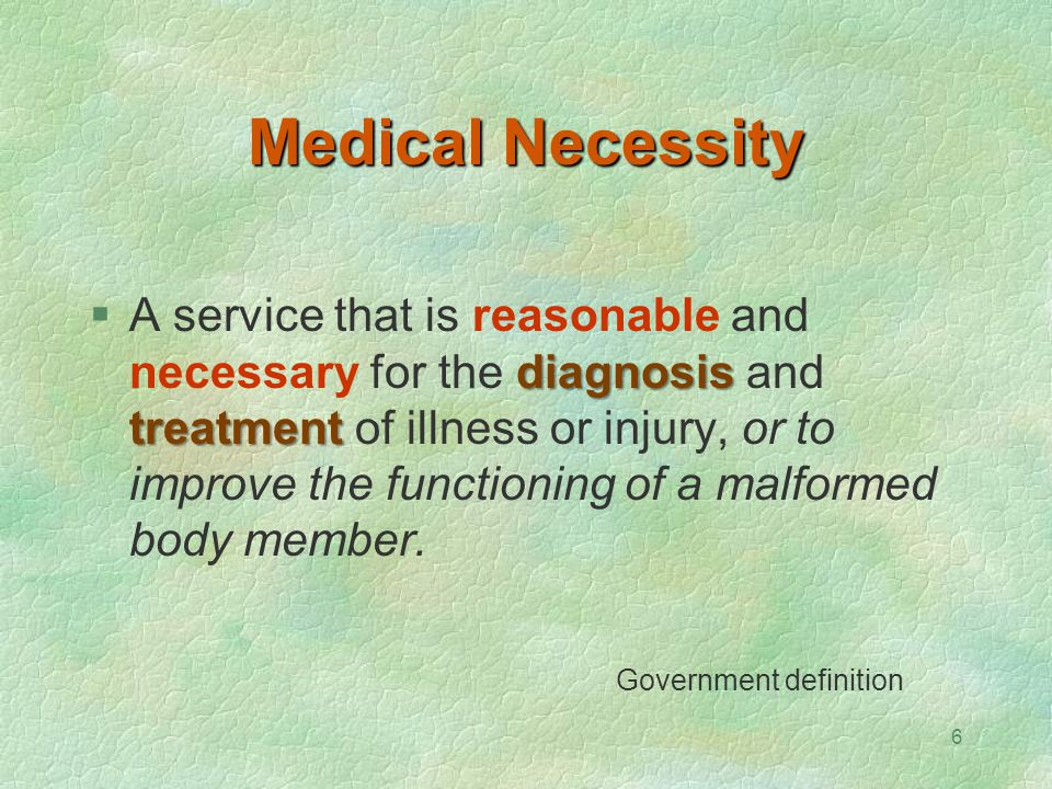 6 Medical Necessity diagnosis treatment  A service that is reasonable and necessary for the diagnosis and treatment of illness or injury, or to impro