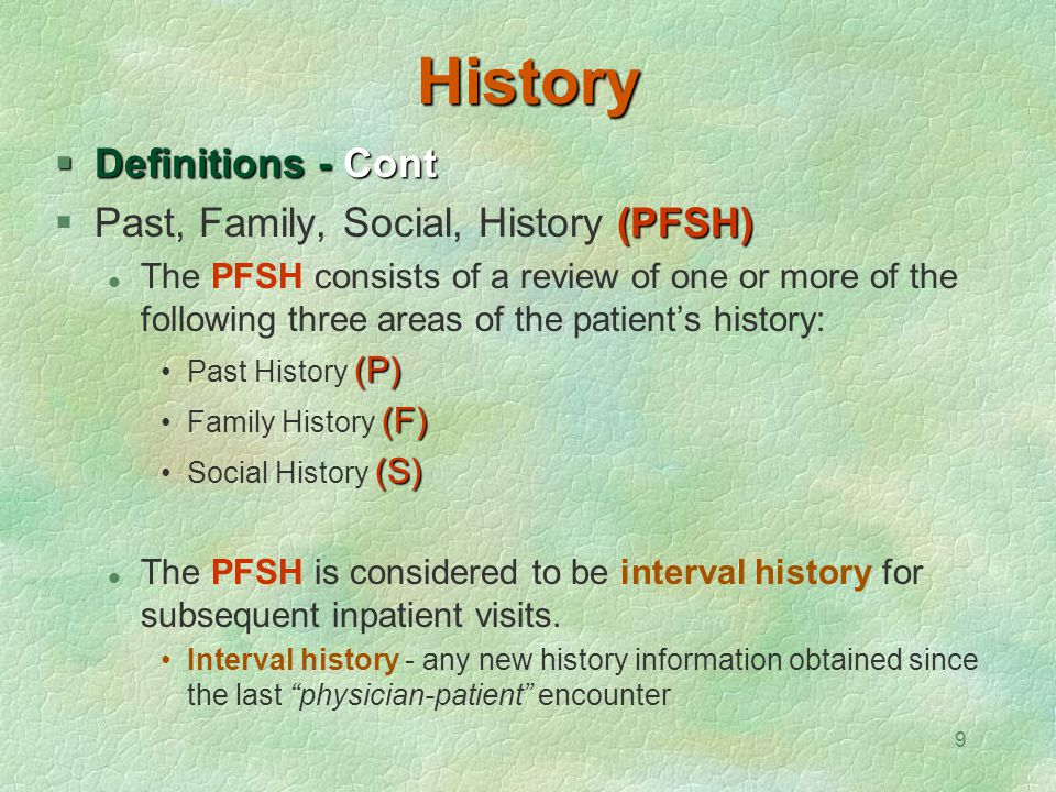 9 History  Definitions - Cont (PFSH)  Past, Family, Social, History (PFSH) The PFSH consists of a review of one or more of the following three areas