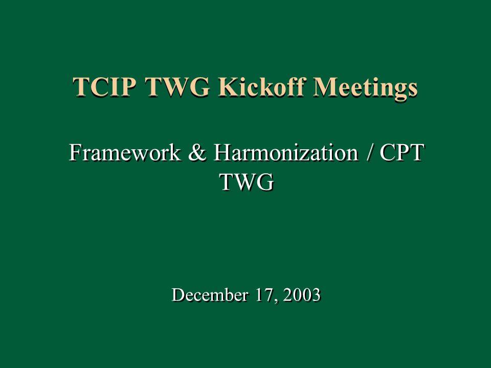 1 TCIP TWG Kickoff Meetings Framework & Harmonization / CPT TWG December 17, 2003 Framework & Harmonization / CPT TWG December 17, 2003