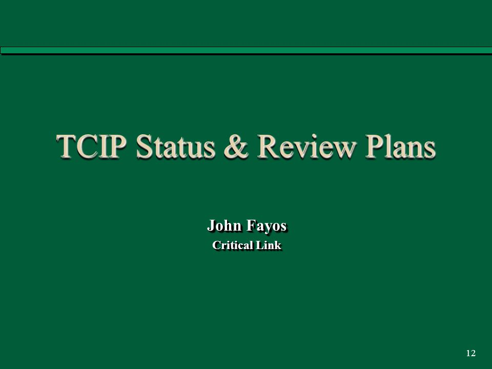 12 TCIP Status & Review Plans John Fayos Critical Link John Fayos Critical Link