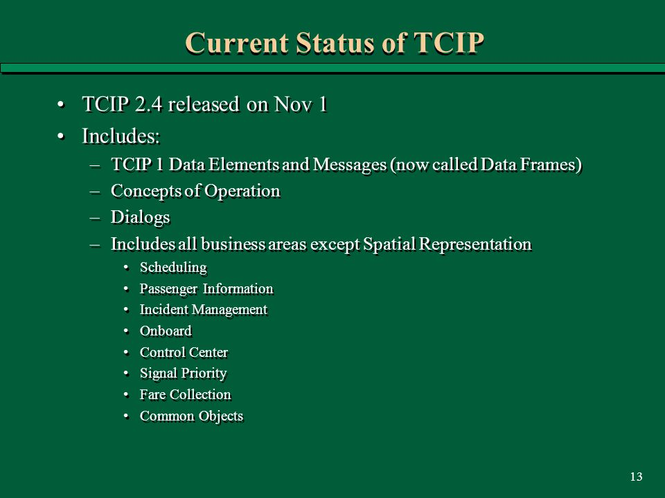 13 Current Status of TCIP TCIP 2.4 released on Nov 1 Includes: –TCIP 1 Data Elements and Messages (now called Data Frames) –Concepts of Operation –Dialogs –Includes all business areas except Spatial Representation Scheduling Passenger Information Incident Management Onboard Control Center Signal Priority Fare Collection Common Objects TCIP 2.4 released on Nov 1 Includes: –TCIP 1 Data Elements and Messages (now called Data Frames) –Concepts of Operation –Dialogs –Includes all business areas except Spatial Representation Scheduling Passenger Information Incident Management Onboard Control Center Signal Priority Fare Collection Common Objects