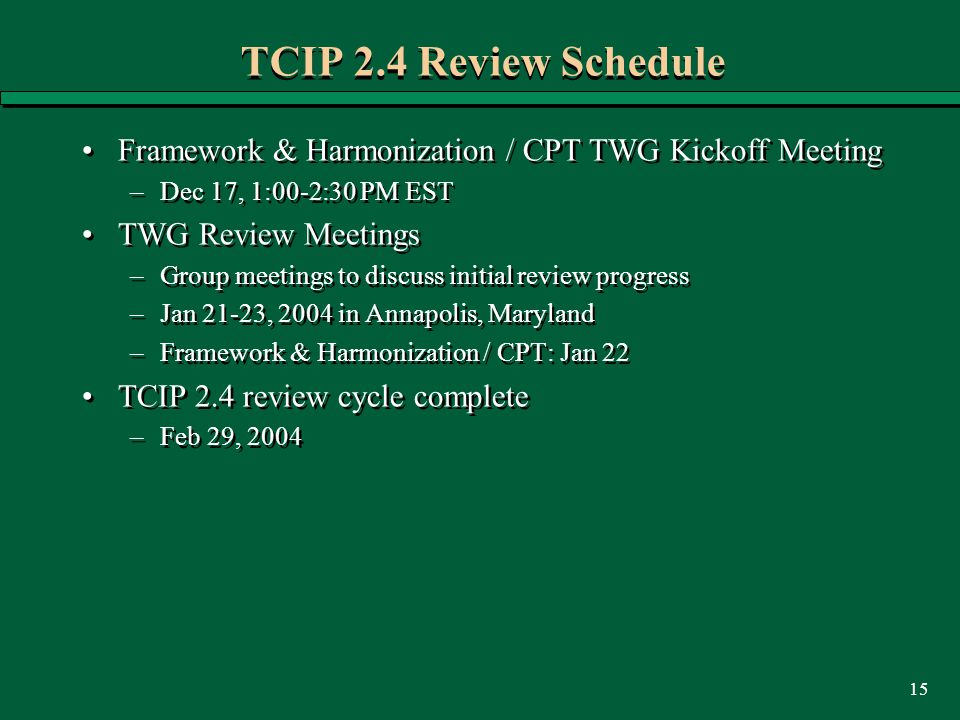 15 TCIP 2.4 Review Schedule Framework & Harmonization / CPT TWG Kickoff Meeting –Dec 17, 1:00-2:30 PM EST TWG Review Meetings –Group meetings to discuss initial review progress –Jan 21-23, 2004 in Annapolis, Maryland –Framework & Harmonization / CPT: Jan 22 TCIP 2.4 review cycle complete –Feb 29, 2004 Framework & Harmonization / CPT TWG Kickoff Meeting –Dec 17, 1:00-2:30 PM EST TWG Review Meetings –Group meetings to discuss initial review progress –Jan 21-23, 2004 in Annapolis, Maryland –Framework & Harmonization / CPT: Jan 22 TCIP 2.4 review cycle complete –Feb 29, 2004