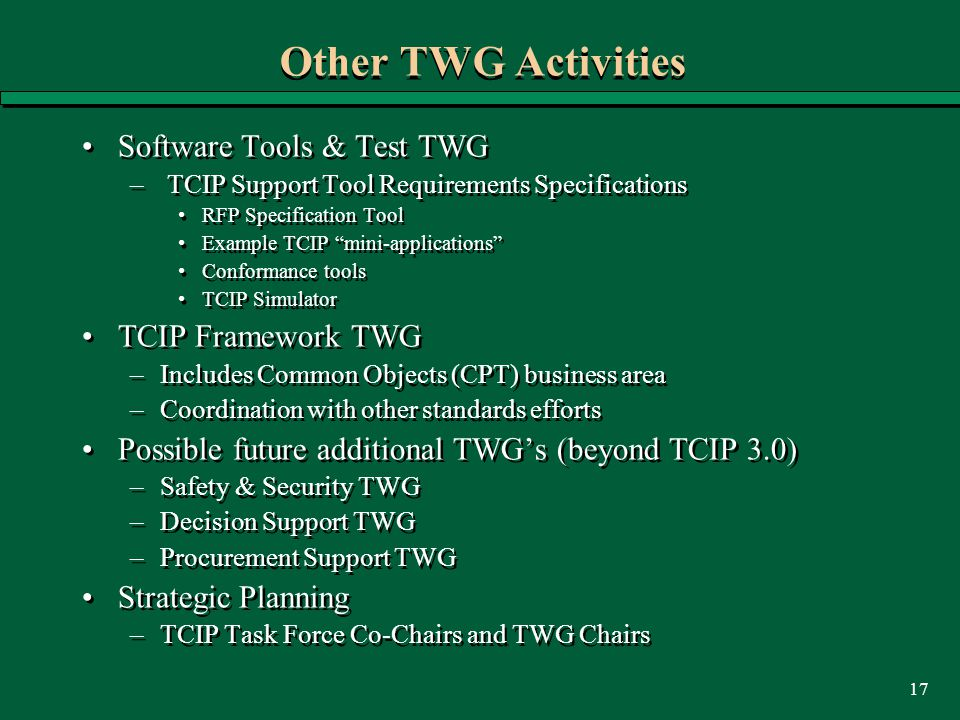 17 Other TWG Activities Software Tools & Test TWG – TCIP Support Tool Requirements Specifications RFP Specification Tool Example TCIP mini-applications Conformance tools TCIP Simulator TCIP Framework TWG –Includes Common Objects (CPT) business area –Coordination with other standards efforts Possible future additional TWG's (beyond TCIP 3.0) –Safety & Security TWG –Decision Support TWG –Procurement Support TWG Strategic Planning –TCIP Task Force Co-Chairs and TWG Chairs Software Tools & Test TWG – TCIP Support Tool Requirements Specifications RFP Specification Tool Example TCIP mini-applications Conformance tools TCIP Simulator TCIP Framework TWG –Includes Common Objects (CPT) business area –Coordination with other standards efforts Possible future additional TWG's (beyond TCIP 3.0) –Safety & Security TWG –Decision Support TWG –Procurement Support TWG Strategic Planning –TCIP Task Force Co-Chairs and TWG Chairs