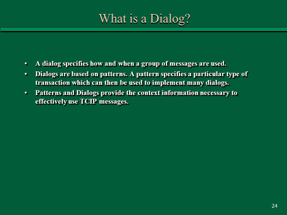 24 What is a Dialog? A dialog specifies how and when a group of messages are used.A dialog specifies how and when a group of messages are used. Dialog