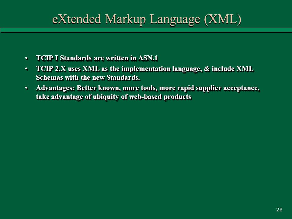 28 eXtended Markup Language (XML) TCIP I Standards are written in ASN.1TCIP I Standards are written in ASN.1 TCIP 2.X uses XML as the implementation language, & include XML Schemas with the new Standards.TCIP 2.X uses XML as the implementation language, & include XML Schemas with the new Standards.