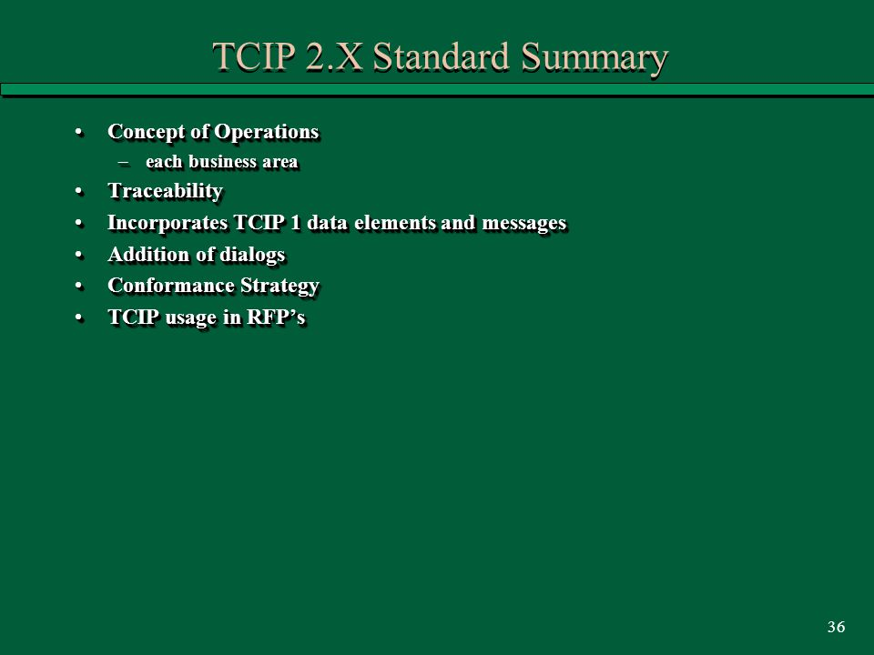 36 TCIP 2.X Standard Summary Concept of OperationsConcept of Operations –each business area TraceabilityTraceability Incorporates TCIP 1 data elements and messagesIncorporates TCIP 1 data elements and messages Addition of dialogsAddition of dialogs Conformance StrategyConformance Strategy TCIP usage in RFP'sTCIP usage in RFP's Concept of OperationsConcept of Operations –each business area TraceabilityTraceability Incorporates TCIP 1 data elements and messagesIncorporates TCIP 1 data elements and messages Addition of dialogsAddition of dialogs Conformance StrategyConformance Strategy TCIP usage in RFP'sTCIP usage in RFP's