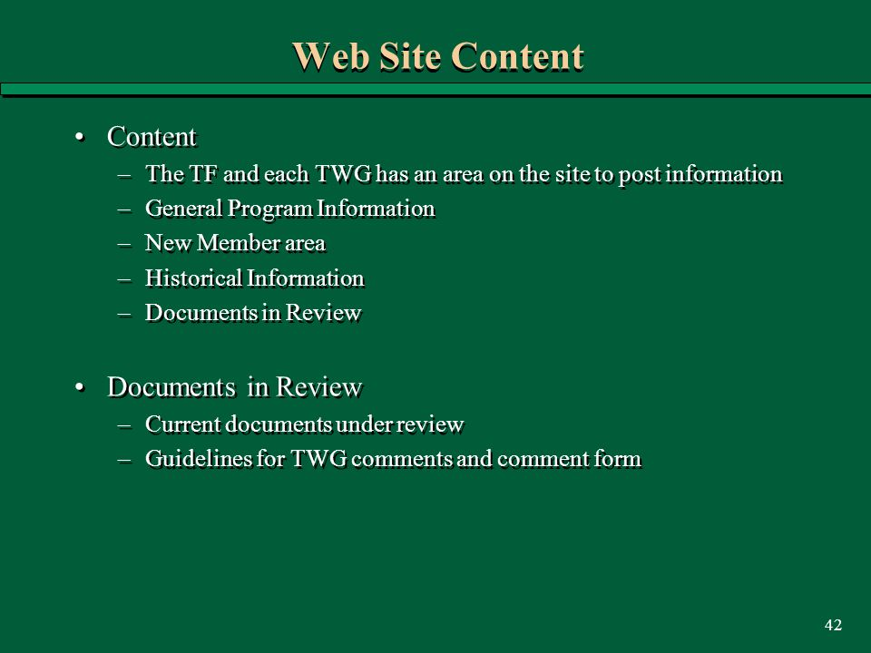 42 Web Site Content Content –The TF and each TWG has an area on the site to post information –General Program Information –New Member area –Historical Information –Documents in Review Documents in Review –Current documents under review –Guidelines for TWG comments and comment form Content –The TF and each TWG has an area on the site to post information –General Program Information –New Member area –Historical Information –Documents in Review Documents in Review –Current documents under review –Guidelines for TWG comments and comment form