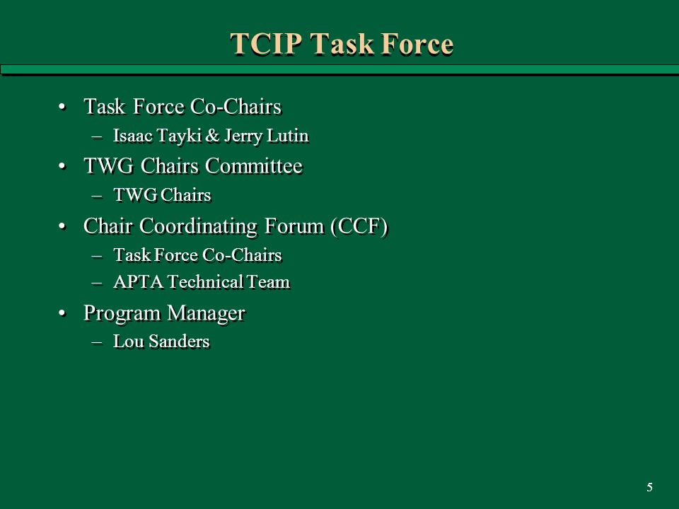 5 TCIP Task Force Task Force Co-Chairs –Isaac Tayki & Jerry Lutin TWG Chairs Committee –TWG Chairs Chair Coordinating Forum (CCF) –Task Force Co-Chairs –APTA Technical Team Program Manager –Lou Sanders Task Force Co-Chairs –Isaac Tayki & Jerry Lutin TWG Chairs Committee –TWG Chairs Chair Coordinating Forum (CCF) –Task Force Co-Chairs –APTA Technical Team Program Manager –Lou Sanders