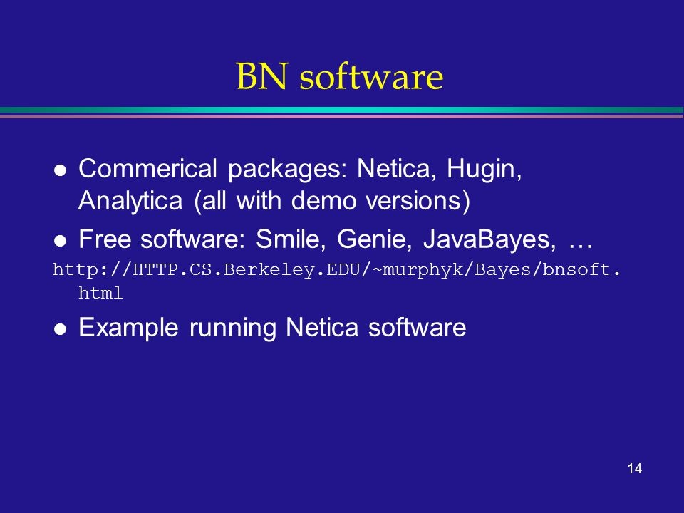14 BN software l Commerical packages: Netica, Hugin, Analytica (all with demo versions) l Free software: Smile, Genie, JavaBayes, … http://HTTP.CS.Ber