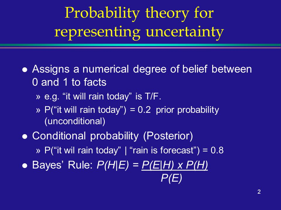 """2 Probability theory for representing uncertainty l Assigns a numerical degree of belief between 0 and 1 to facts »e.g. """"it will rain today"""" is T/F. »"""