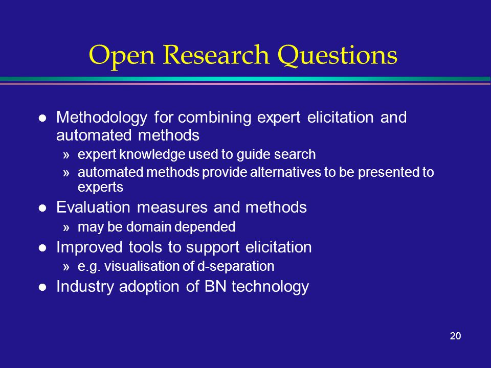 20 Open Research Questions l Methodology for combining expert elicitation and automated methods »expert knowledge used to guide search »automated meth
