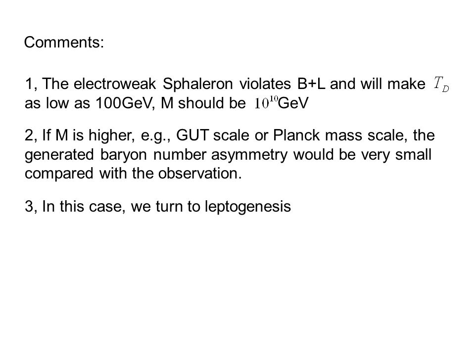 1, The electroweak Sphaleron violates B+L and will make as low as 100GeV, M should be GeV 2, If M is higher, e.g., GUT scale or Planck mass scale, the generated baryon number asymmetry would be very small compared with the observation.