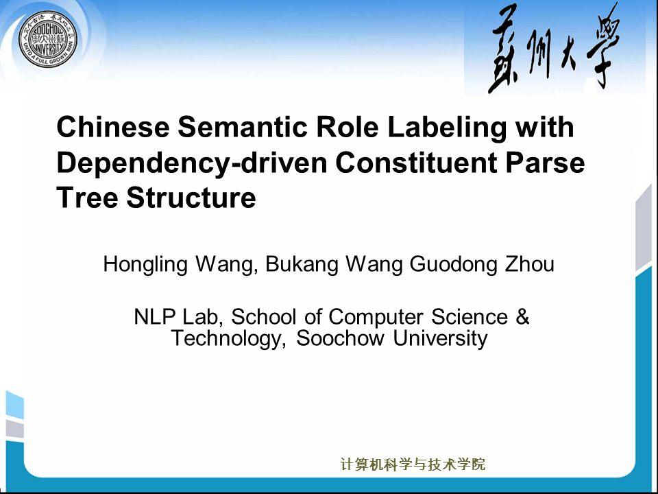 计算机科学与技术学院 Chinese Semantic Role Labeling with Dependency-driven Constituent Parse Tree Structure Hongling Wang, Bukang Wang Guodong Zhou NLP Lab, School of Computer Science & Technology, Soochow University