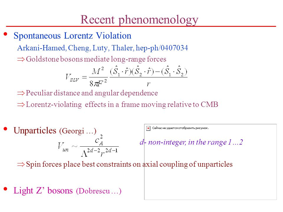 Recent phenomenology Spontaneous Lorentz Violation Arkani-Hamed, Cheng, Luty, Thaler, hep-ph/0407034  Goldstone bosons mediate long-range forces  Peculiar distance and angular dependence  Lorentz-violating effects in a frame moving relative to CMB Unparticles (Georgi …)  Spin forces place best constraints on axial coupling of unparticles Light Z' bosons (Dobrescu …) d- non-integer, in the range 1…2