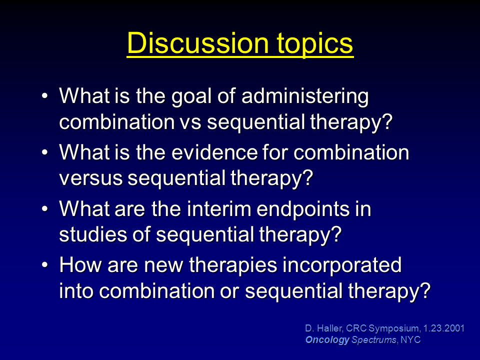 D. Haller, CRC Symposium, 1.23.2001 Oncology Spectrums, NYC Discussion topics What is the goal of administering combination vs sequential therapy?What