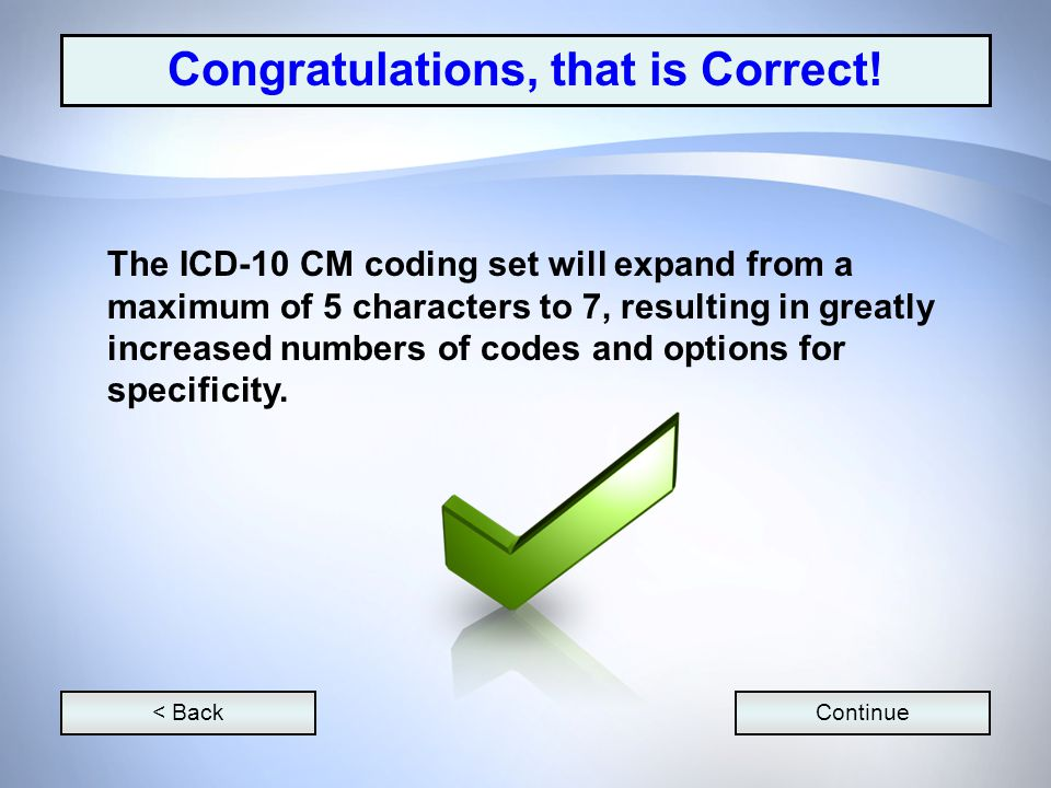 < BackContinue The ICD-10 CM coding set will expand from a maximum of 5 characters to 7, resulting in greatly increased numbers of codes and options for specificity.