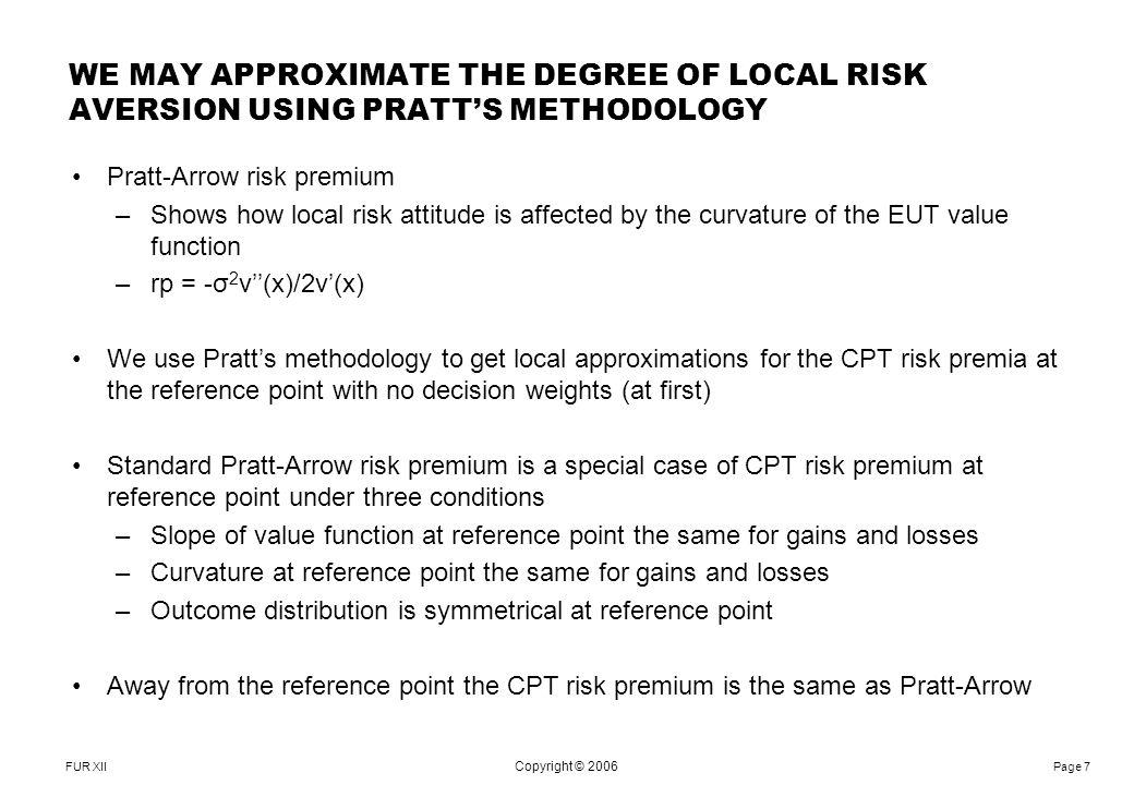FUR XII Notes: Page 7 Copyright © 2006 Pratt-Arrow risk premium –Shows how local risk attitude is affected by the curvature of the EUT value function –rp = -σ 2 v''(x)/2v'(x) We use Pratt's methodology to get local approximations for the CPT risk premia at the reference point with no decision weights (at first) Standard Pratt-Arrow risk premium is a special case of CPT risk premium at reference point under three conditions –Slope of value function at reference point the same for gains and losses –Curvature at reference point the same for gains and losses –Outcome distribution is symmetrical at reference point Away from the reference point the CPT risk premium is the same as Pratt-Arrow WE MAY APPROXIMATE THE DEGREE OF LOCAL RISK AVERSION USING PRATT'S METHODOLOGY