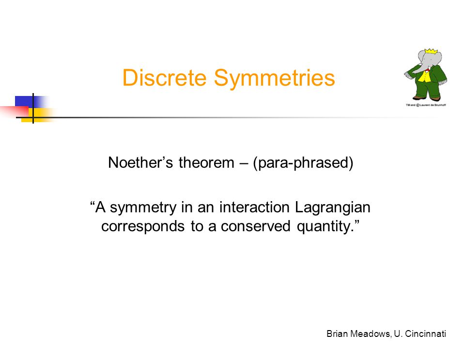 "Brian Meadows, U. Cincinnati Discrete Symmetries Noether's theorem – (para-phrased) ""A symmetry in an interaction Lagrangian corresponds to a conserve"