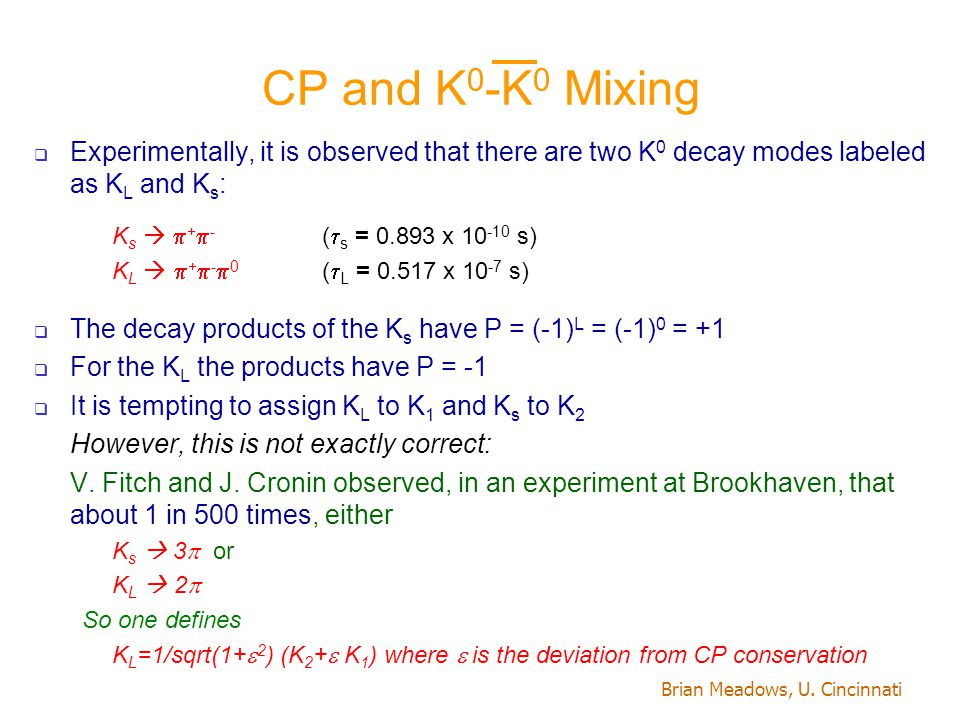 Brian Meadows, U. Cincinnati CP and K 0 -K 0 Mixing  Experimentally, it is observed that there are two K 0 decay modes labeled as K L and K s : K s 