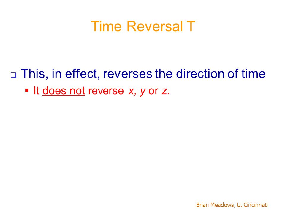 Brian Meadows, U. Cincinnati Time Reversal T  This, in effect, reverses the direction of time  It does not reverse x, y or z.