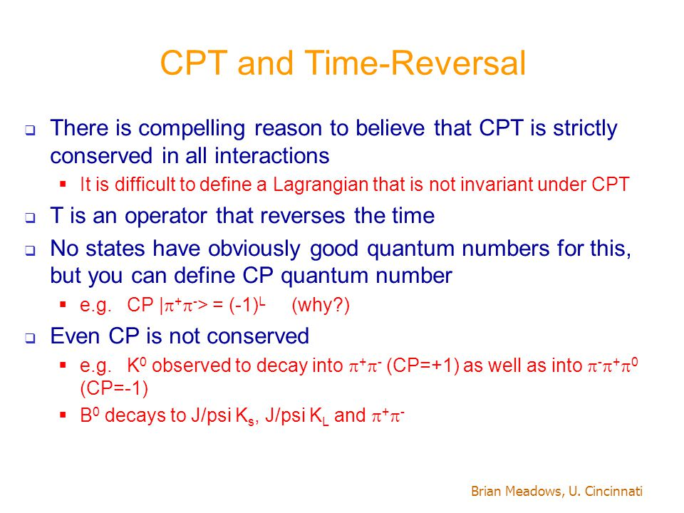 Brian Meadows, U. Cincinnati CPT and Time-Reversal  There is compelling reason to believe that CPT is strictly conserved in all interactions  It is