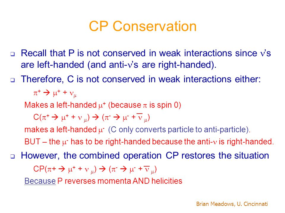 Brian Meadows, U. Cincinnati CP Conservation  Recall that P is not conserved in weak interactions since 's are left-handed (and anti- 's are right-ha