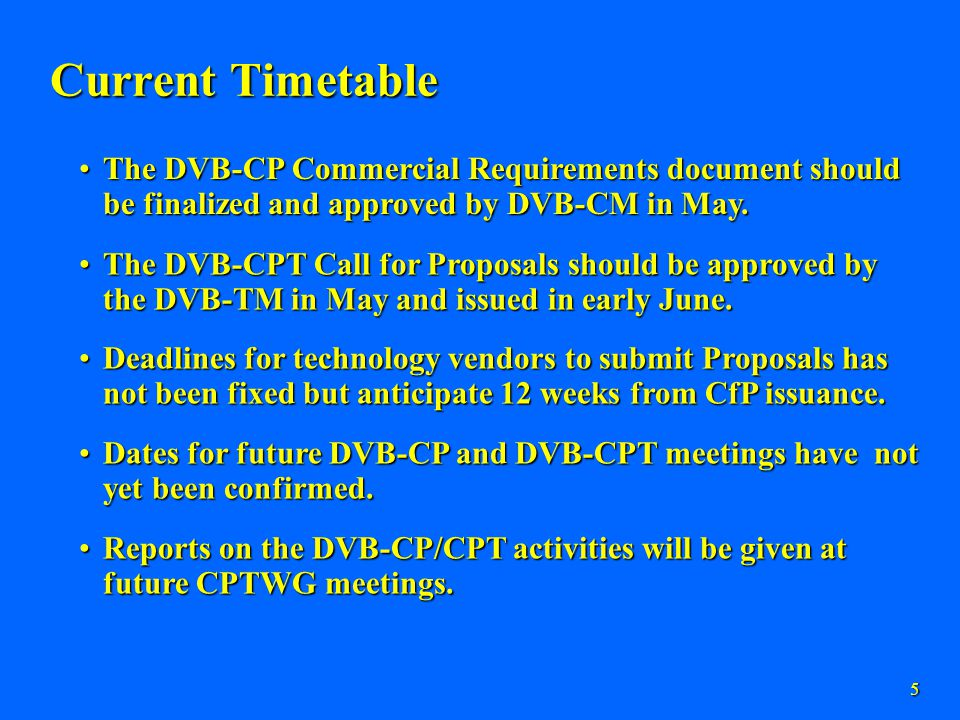 5 Current Timetable The DVB-CP Commercial Requirements document should be finalized and approved by DVB-CM in May.The DVB-CP Commercial Requirements document should be finalized and approved by DVB-CM in May.
