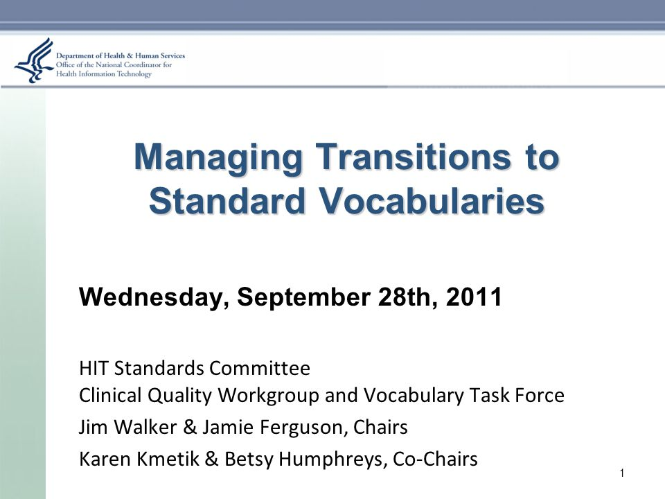 Managing Transitions to Standard Vocabularies Wednesday, September 28th, 2011 HIT Standards Committee Clinical Quality Workgroup and Vocabulary Task Force Jim Walker & Jamie Ferguson, Chairs Karen Kmetik & Betsy Humphreys, Co-Chairs 1