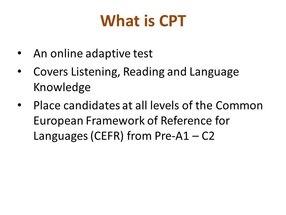 What is CPT An online adaptive test Covers Listening, Reading and Language Knowledge Place candidates at all levels of the Common European Framework of Reference for Languages (CEFR) from Pre-A1 – C2