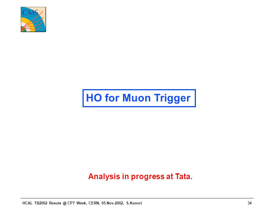 HCAL TB2002 Resuts @ CPT Week, CERN, 05-Nov-2002, S.Kunori34 HO for Muon Trigger Analysis in progress at Tata.