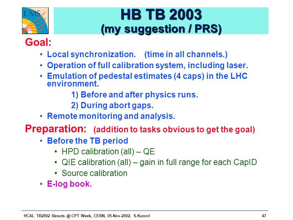 HCAL TB2002 Resuts @ CPT Week, CERN, 05-Nov-2002, S.Kunori47 HB TB 2003 (my suggestion / PRS) Goal: Local synchronization. (time in all channels.) Ope