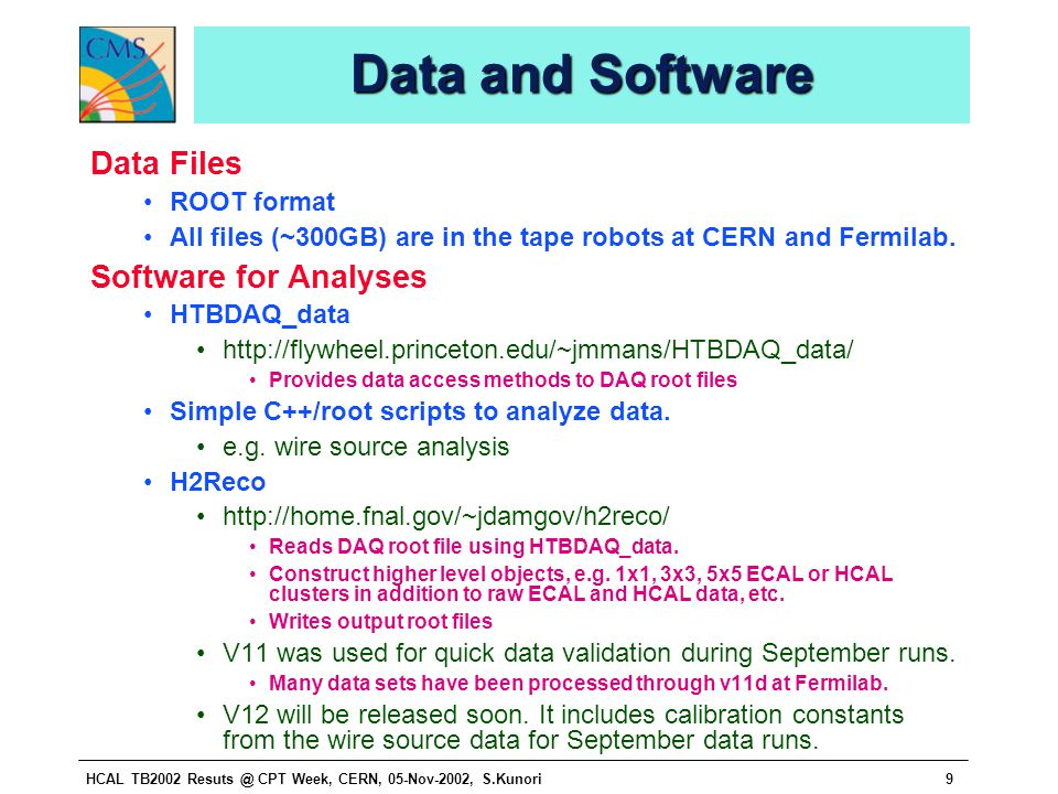HCAL TB2002 Resuts @ CPT Week, CERN, 05-Nov-2002, S.Kunori9 Data and Software Data Files ROOT format All files (~300GB) are in the tape robots at CERN and Fermilab.
