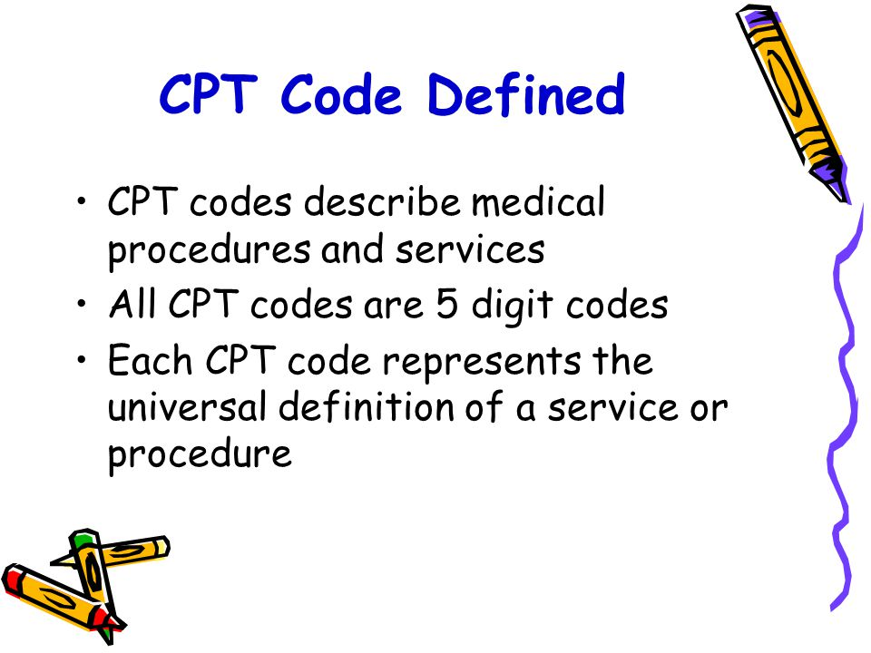 CPT Code Defined CPT codes describe medical procedures and services All CPT codes are 5 digit codes Each CPT code represents the universal definition of a service or procedure