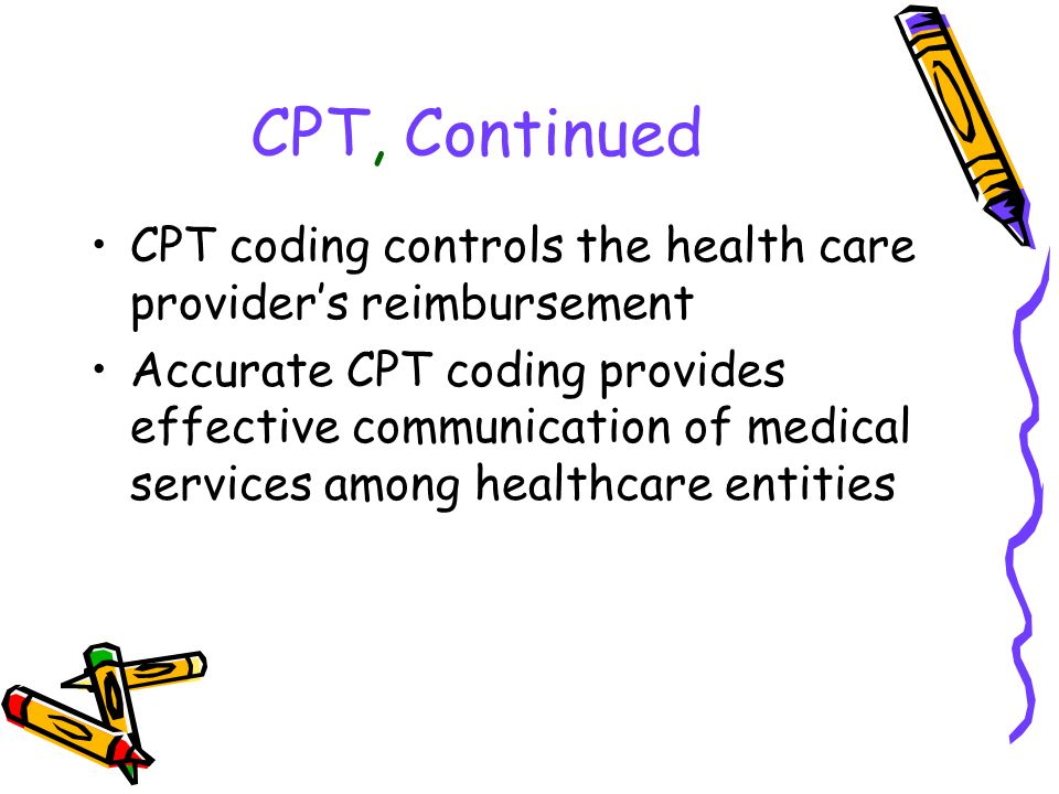 CPT, Continued CPT coding controls the health care provider's reimbursement Accurate CPT coding provides effective communication of medical services a