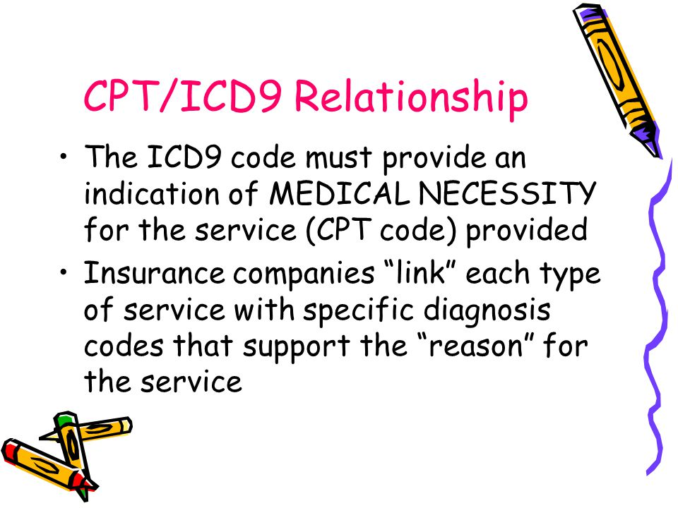 CPT/ICD9 Relationship The ICD9 code must provide an indication of MEDICAL NECESSITY for the service (CPT code) provided Insurance companies link each type of service with specific diagnosis codes that support the reason for the service
