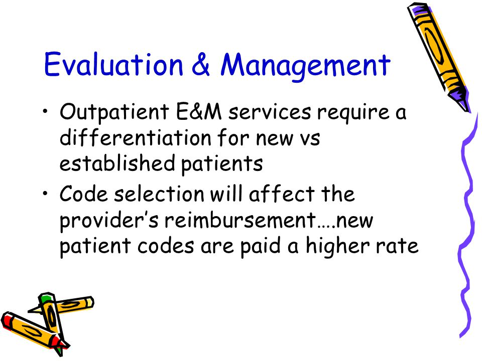 Evaluation & Management Outpatient E&M services require a differentiation for new vs established patients Code selection will affect the provider's reimbursement….new patient codes are paid a higher rate