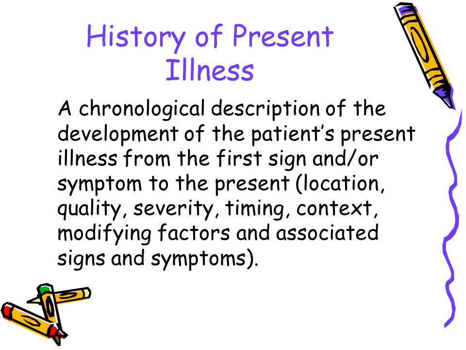 History of Present Illness A chronological description of the development of the patient's present illness from the first sign and/or symptom to the present (location, quality, severity, timing, context, modifying factors and associated signs and symptoms).