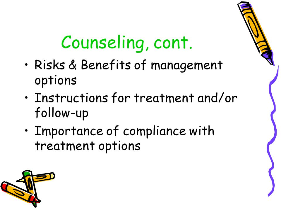 Counseling, cont. Risks & Benefits of management options Instructions for treatment and/or follow-up Importance of compliance with treatment options