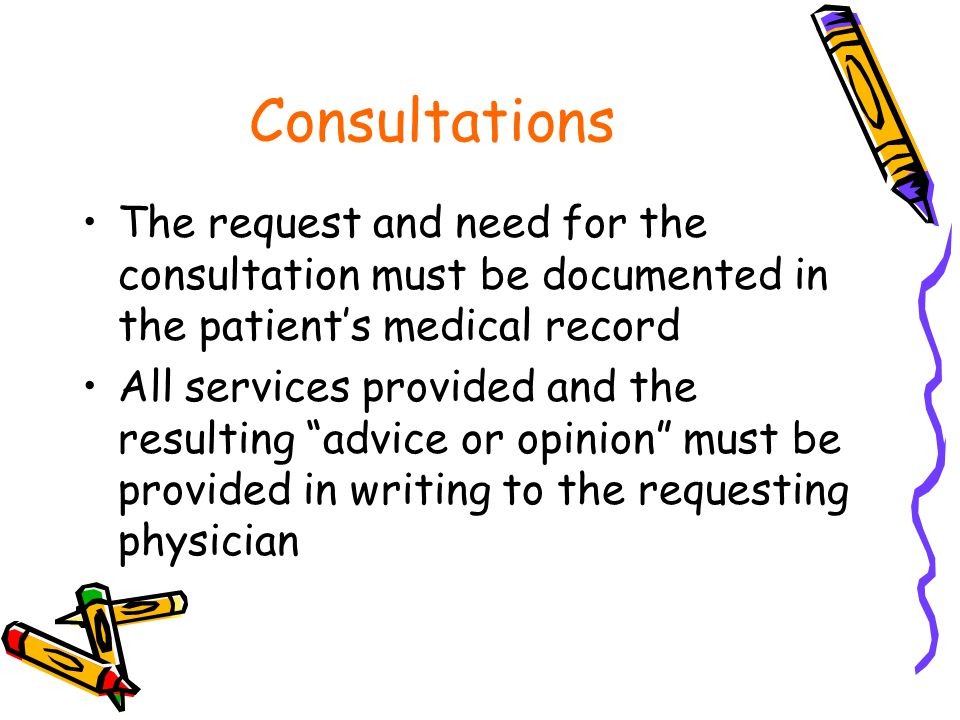 Consultations The request and need for the consultation must be documented in the patient's medical record All services provided and the resulting advice or opinion must be provided in writing to the requesting physician