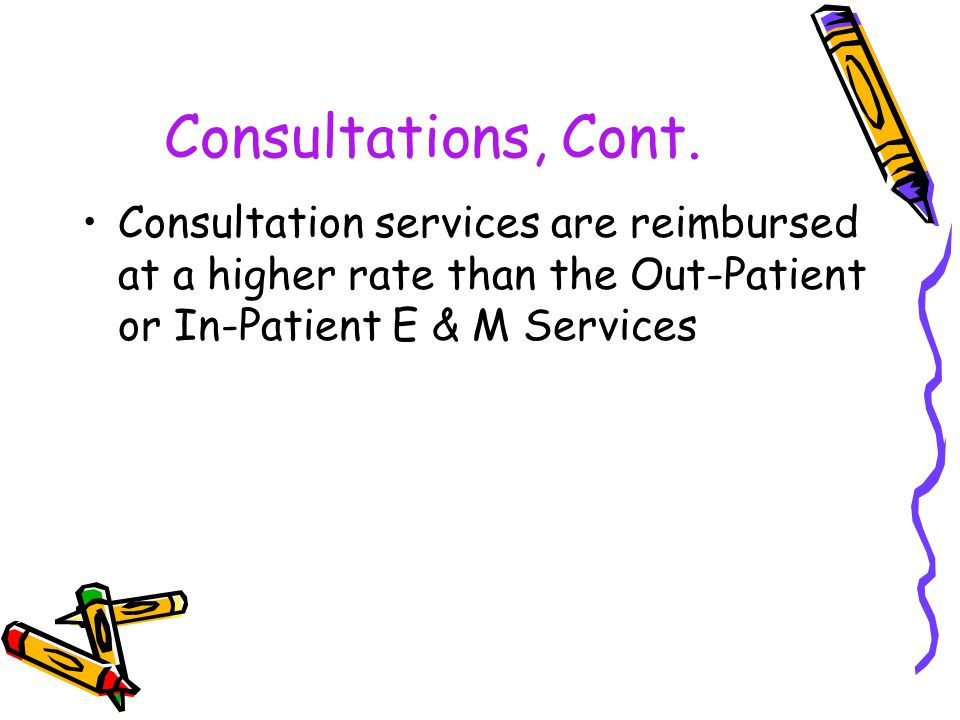 Consultations, Cont. Consultation services are reimbursed at a higher rate than the Out-Patient or In-Patient E & M Services