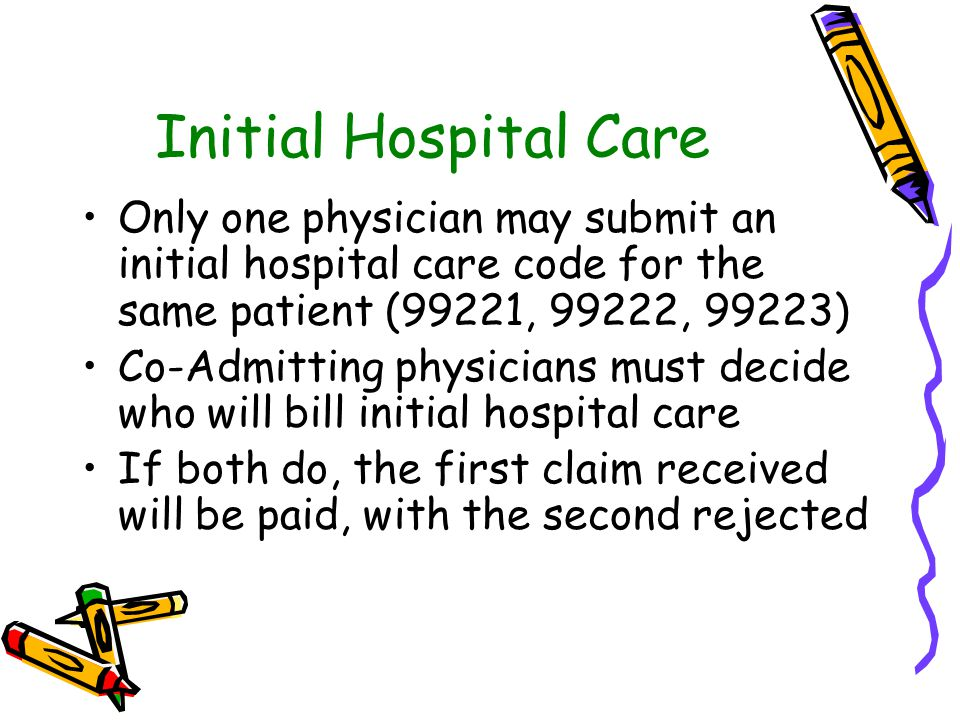 Initial Hospital Care Only one physician may submit an initial hospital care code for the same patient (99221, 99222, 99223) Co-Admitting physicians must decide who will bill initial hospital care If both do, the first claim received will be paid, with the second rejected