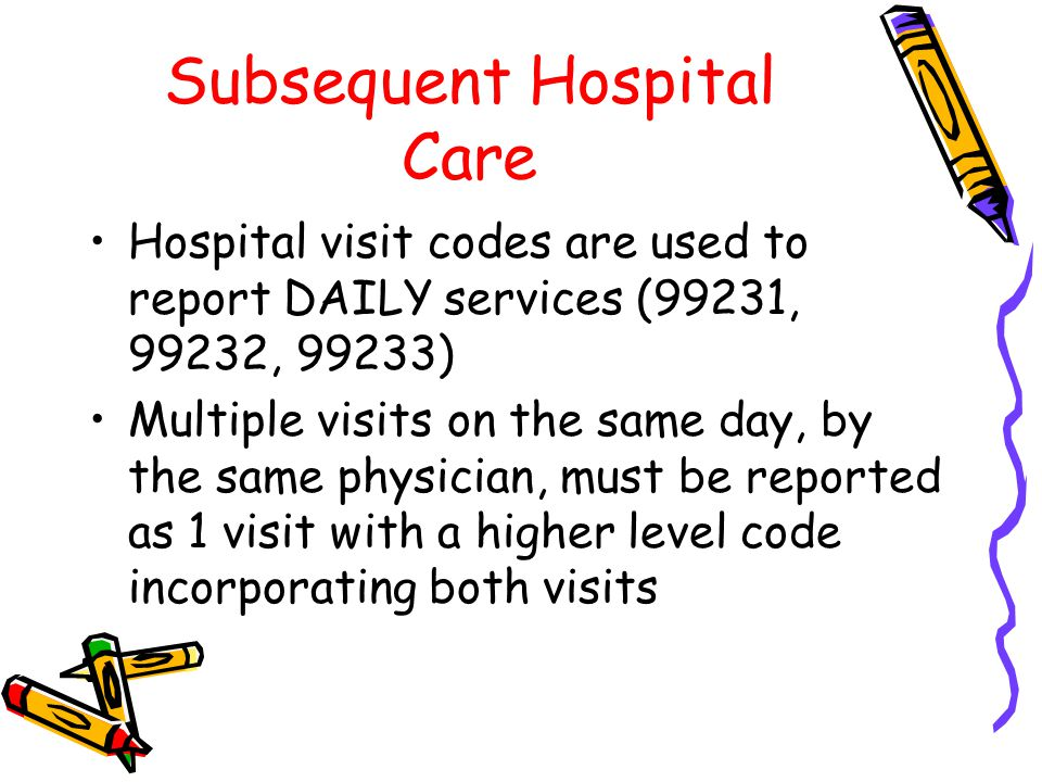 Subsequent Hospital Care Hospital visit codes are used to report DAILY services (99231, 99232, 99233) Multiple visits on the same day, by the same physician, must be reported as 1 visit with a higher level code incorporating both visits